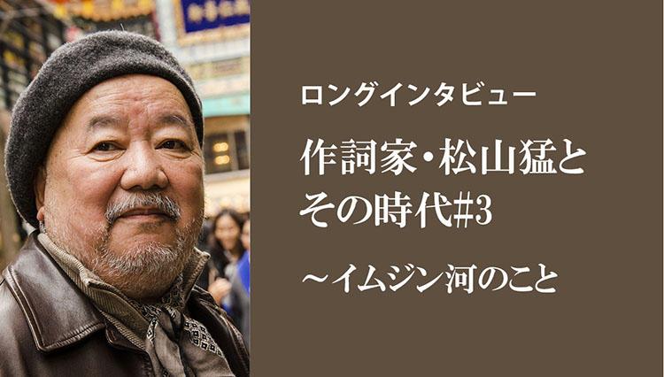 【ロングインタビュー】作詞家・松山猛とその時代#3/イムジン河のこと