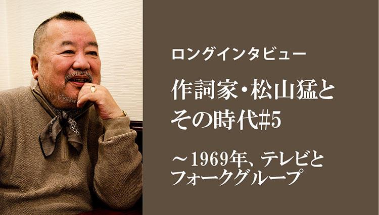 【ロングインタビュー】作詞家・松山猛とその時代#5/1969年、テレビとフォークグループ