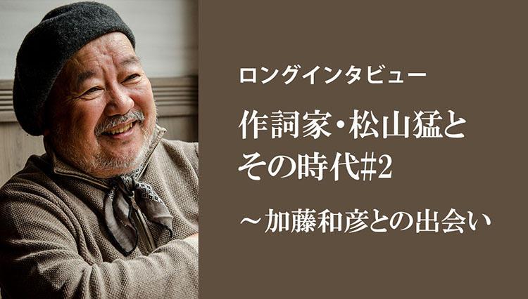 【ロングインタビュー】作詞家・松山猛とその時代#2/加藤和彦との出会い