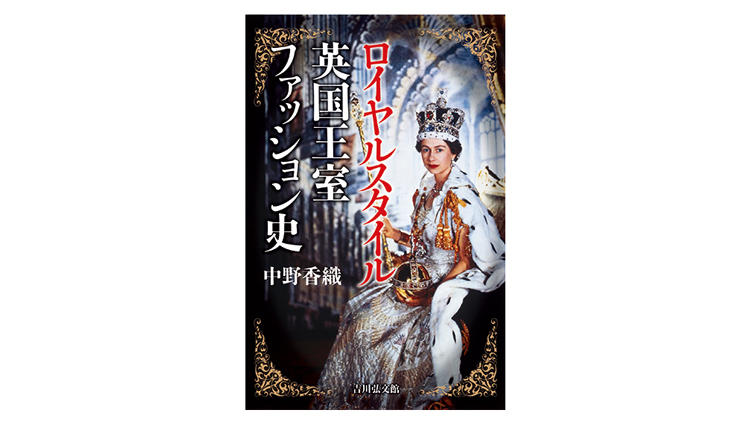 英国王室ファッション史を服飾史家・中野香織さんが解き明かす【新刊紹介】