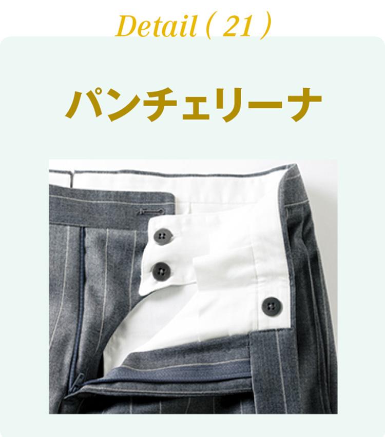 <p><b>パンチェリーナ</b><br /> パンツのウエストを内部から固定するために付いている持ち出し部分のことを指す。ビスポークスーツによく見られる仕様だ。</p>